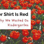 Yes, Her Shirt Is Red: Why We Waited on Kindergarten