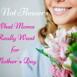 It's Not Flowers: What Moms Really Want for Mother's Day