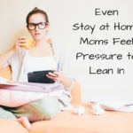 Even Stay at Home Moms Feel Pressure to Lean In