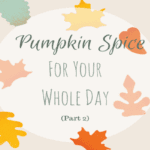Pumpkin Spice for Your Whole Day: Part 2