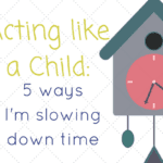 Acting Like a Child: 5 Ways I'm Slowing Down Time