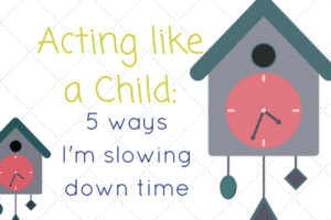 acting-like-a-child_5-ways-im-slowing-down-time