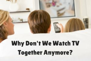 Why Don't We Watch TV Together Anymore-