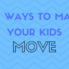 Ways to Make Your Kids Move