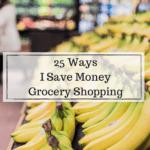 25 Ways I Save Money Grocery Shopping
