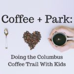 Coffee + Park: Doing the Columbus Coffee Trail With Kids